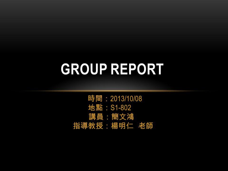 時間: 2013/10/08 地點: S1-802 講員:簡文鴻 指導教授:楊明仁 老師 GROUP REPORT