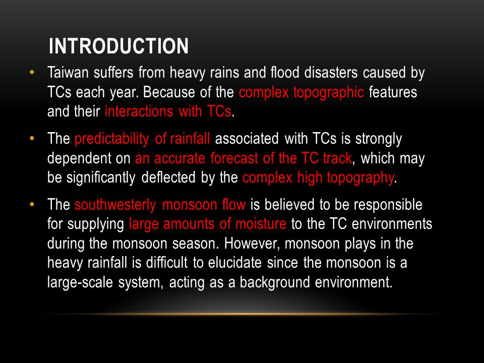 INTRODUCTION Taiwan suffers from heavy rains and flood disasters caused by TCs each year. Because of the complex topographic features and their intera