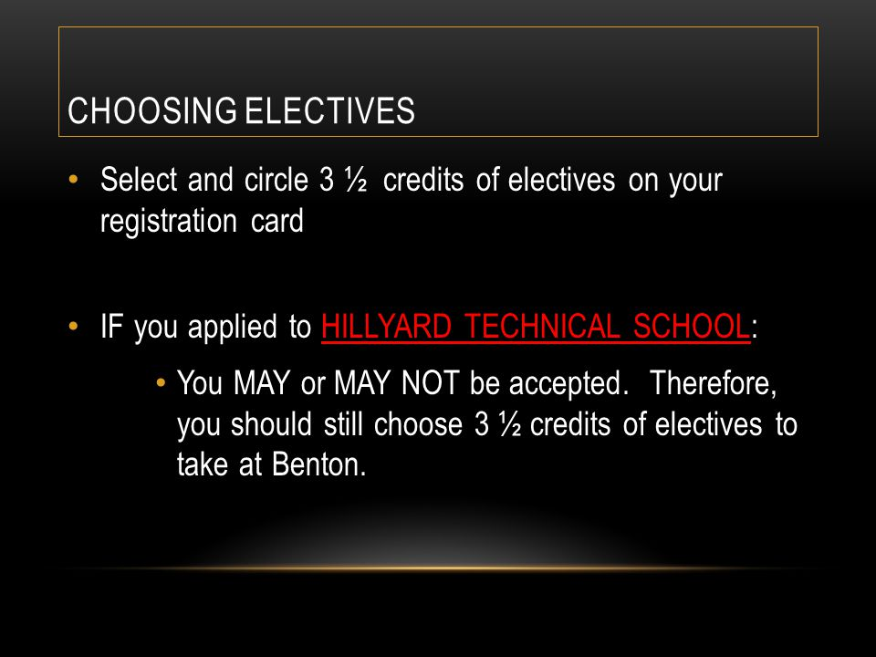 CHOOSING ELECTIVES Select and circle 3 ½ credits of electives on your registration card IF you applied to HILLYARD TECHNICAL SCHOOL: You MAY or MAY NO