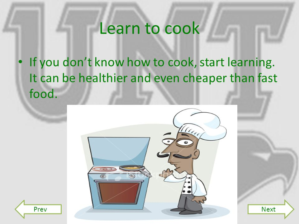 Learn to cook If you don't know how to cook, start learning.