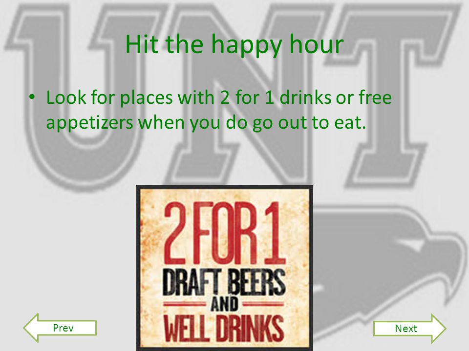 Hit the happy hour Look for places with 2 for 1 drinks or free appetizers when you do go out to eat.