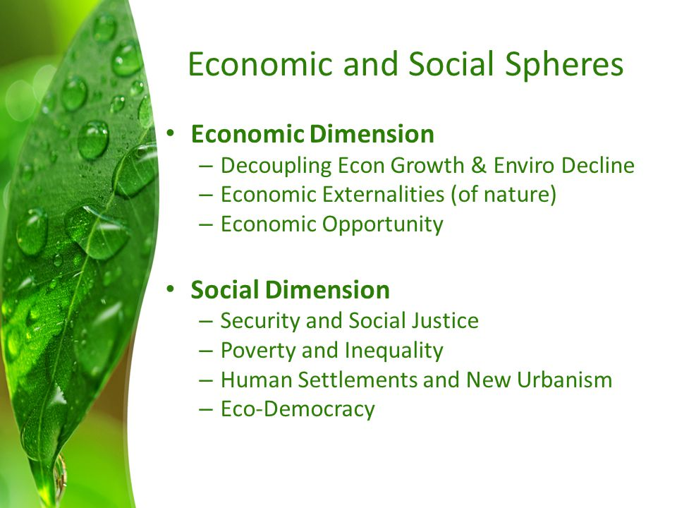 Economic and Social Spheres Economic Dimension – Decoupling Econ Growth & Enviro Decline – Economic Externalities (of nature) – Economic Opportunity Social Dimension – Security and Social Justice – Poverty and Inequality – Human Settlements and New Urbanism – Eco-Democracy