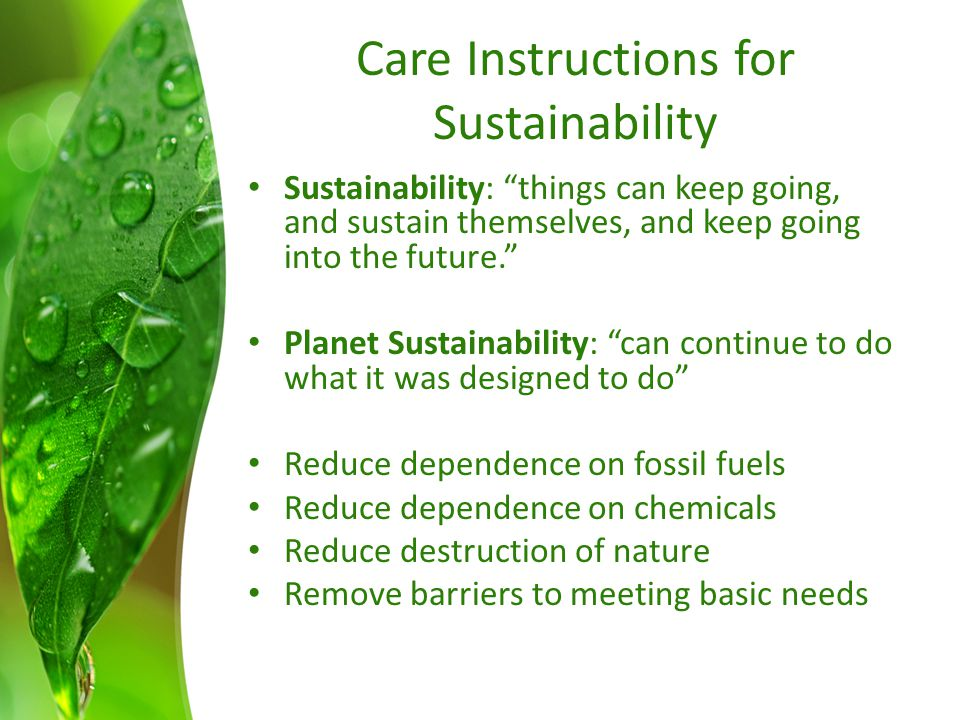 Care Instructions for Sustainability Sustainability: things can keep going, and sustain themselves, and keep going into the future. Planet Sustainability: can continue to do what it was designed to do Reduce dependence on fossil fuels Reduce dependence on chemicals Reduce destruction of nature Remove barriers to meeting basic needs