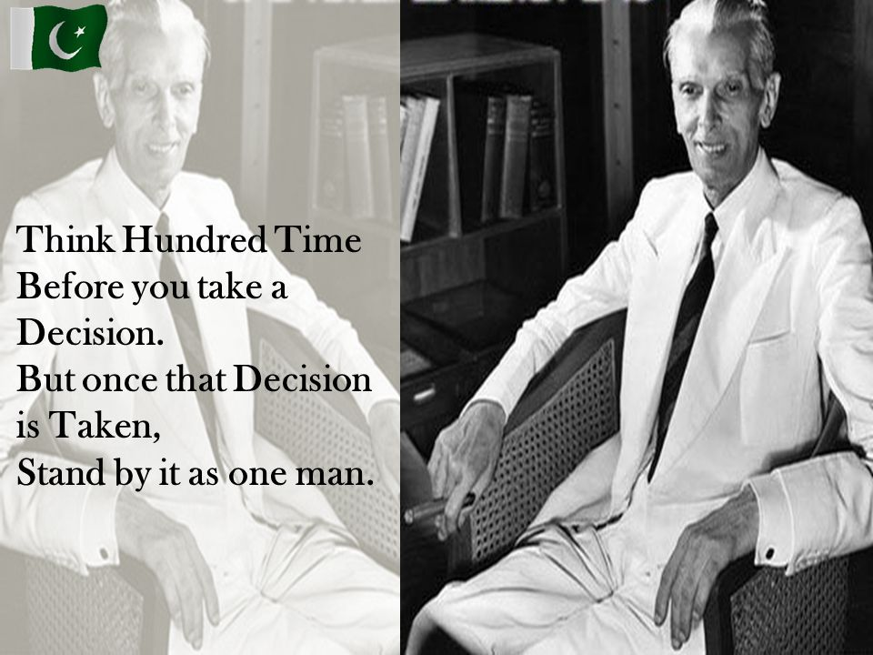 Think Hundred Time Before you take a Decision. But once that Decision is Taken, Stand by it as one man.