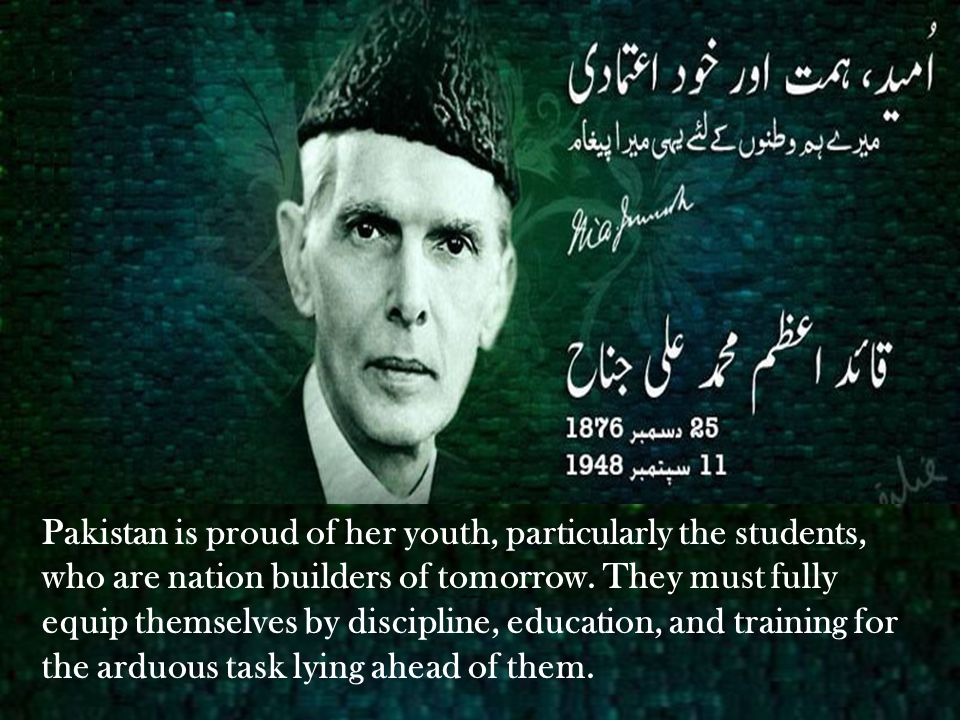 Pakistan is proud of her youth, particularly the students, who are nation builders of tomorrow. They must fully equip themselves by discipline, educat