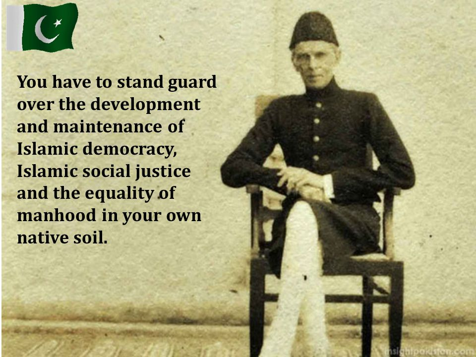 You have to stand guard over the development and maintenance of Islamic democracy, Islamic social justice and the equality of manhood in your own nati