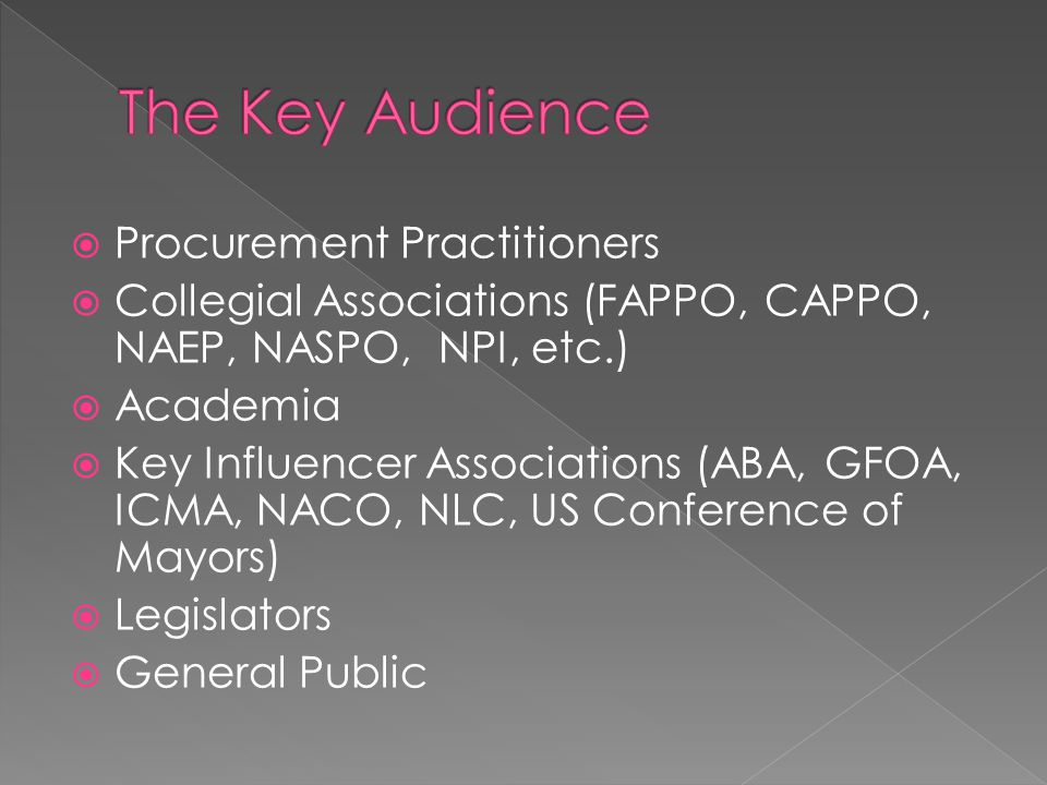  Procurement Practitioners  Collegial Associations (FAPPO, CAPPO, NAEP, NASPO, NPI, etc.)  Academia  Key Influencer Associations (ABA, GFOA, ICMA,