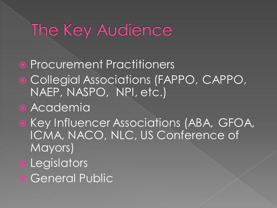  Procurement Practitioners  Collegial Associations (FAPPO, CAPPO, NAEP, NASPO, NPI, etc.)  Academia  Key Influencer Associations (ABA, GFOA, ICMA, NACO, NLC, US Conference of Mayors)  Legislators  General Public