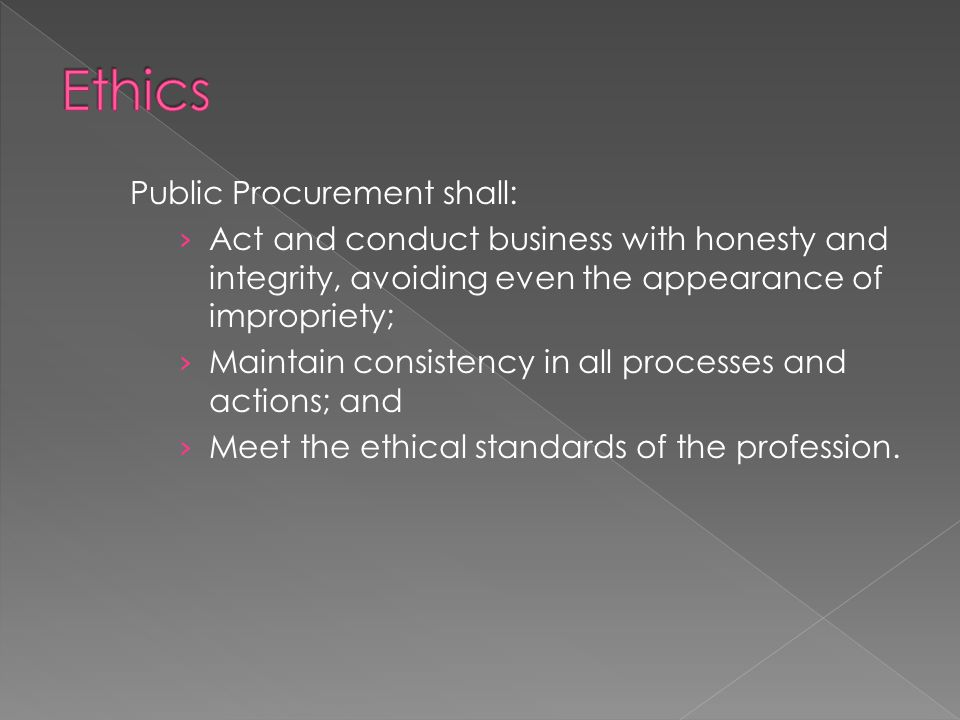 Public Procurement shall: › Act and conduct business with honesty and integrity, avoiding even the appearance of impropriety; › Maintain consistency i
