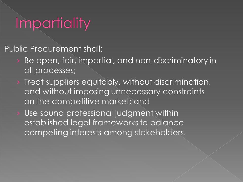 Public Procurement shall: › Be open, fair, impartial, and non-discriminatory in all processes; › Treat suppliers equitably, without discrimination, an