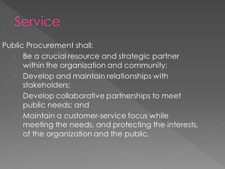 Public Procurement shall: › Be a crucial resource and strategic partner within the organization and community; › Develop and maintain relationships with stakeholders; › Develop collaborative partnerships to meet public needs; and › Maintain a customer-service focus while meeting the needs, and protecting the interests, of the organization and the public.