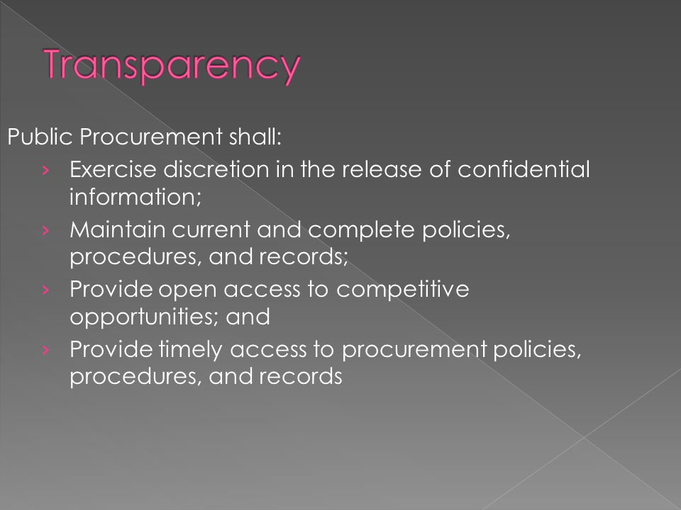 Public Procurement shall: › Exercise discretion in the release of confidential information; › Maintain current and complete policies, procedures, and records; › Provide open access to competitive opportunities; and › Provide timely access to procurement policies, procedures, and records
