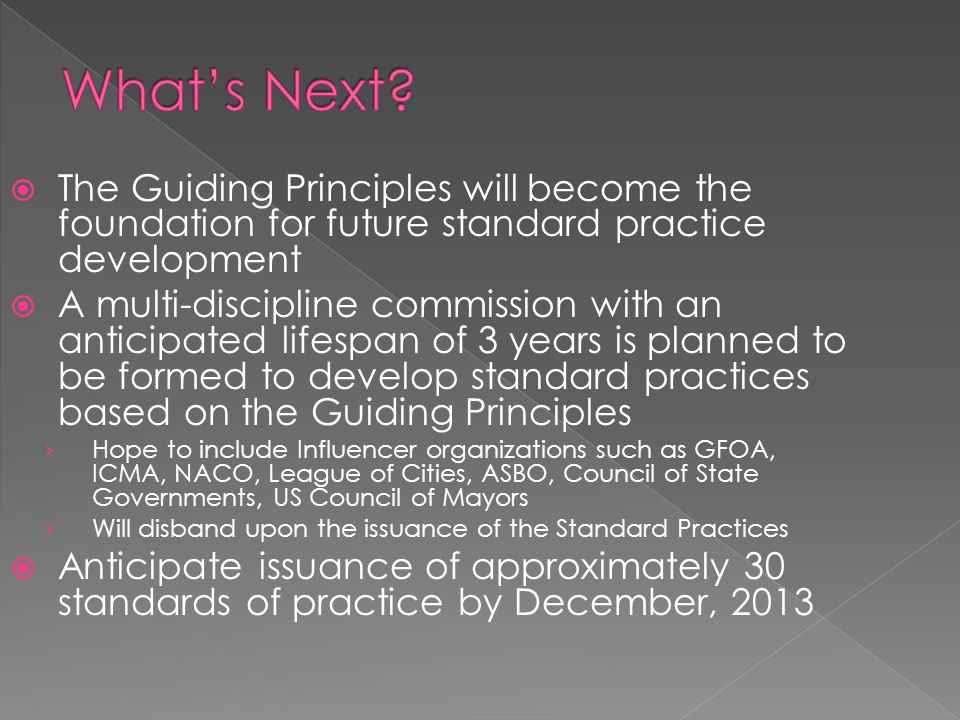  The Guiding Principles will become the foundation for future standard practice development  A multi-discipline commission with an anticipated lifespan of 3 years is planned to be formed to develop standard practices based on the Guiding Principles › Hope to include Influencer organizations such as GFOA, ICMA, NACO, League of Cities, ASBO, Council of State Governments, US Council of Mayors › Will disband upon the issuance of the Standard Practices  Anticipate issuance of approximately 30 standards of practice by December, 2013
