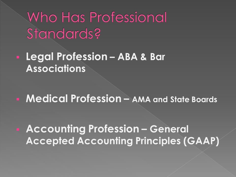  Legal Profession – ABA & Bar Associations  Medical Profession – AMA and State Boards  Accounting Profession – General Accepted Accounting Principles (GAAP)