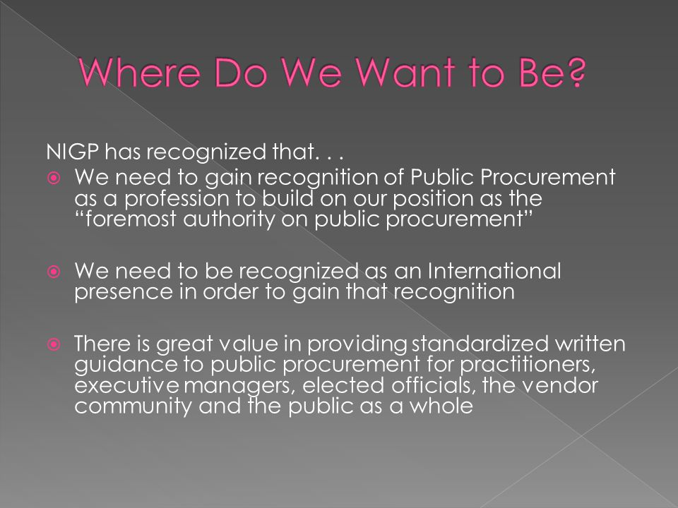 "NIGP has recognized that...  We need to gain recognition of Public Procurement as a profession to build on our position as the ""foremost authority on"