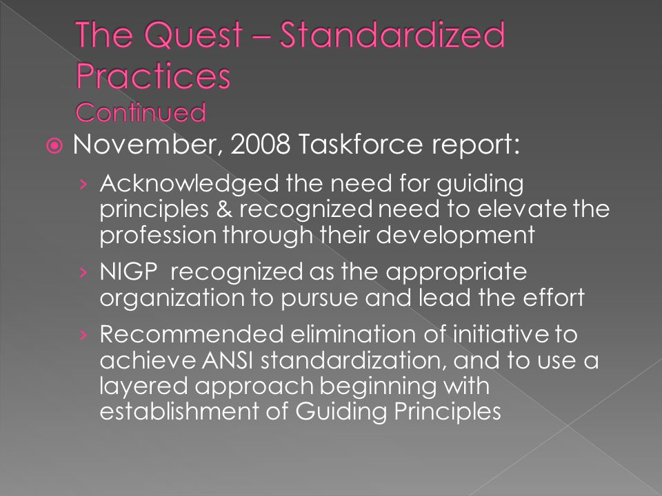 November, 2008 Taskforce report: › Acknowledged the need for guiding principles & recognized need to elevate the profession through their development › NIGP recognized as the appropriate organization to pursue and lead the effort › Recommended elimination of initiative to achieve ANSI standardization, and to use a layered approach beginning with establishment of Guiding Principles