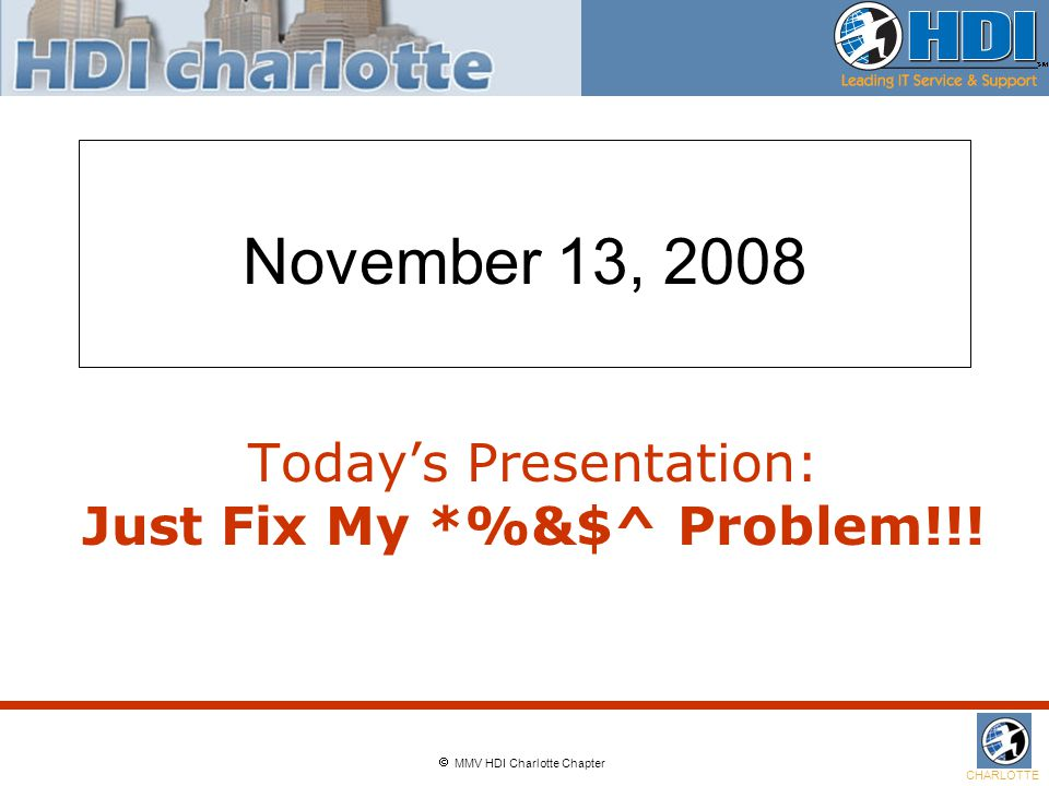  MMV HDI Charlotte Chapter CHARLOTTE November 13, 2008 Today's Presentation: Just Fix My *%&$^ Problem!!!