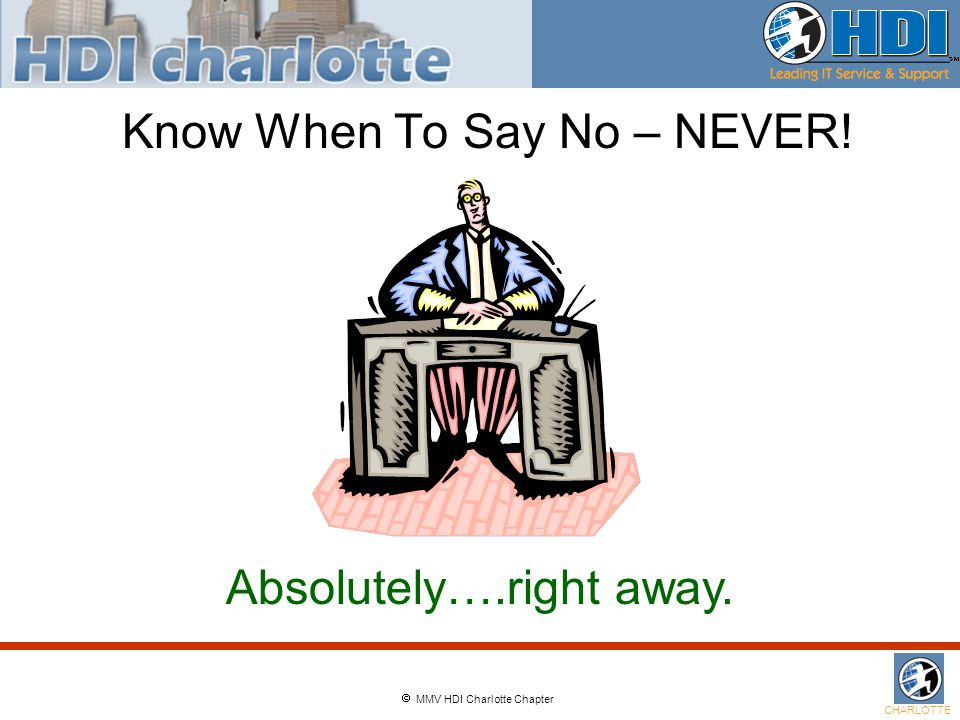  MMV HDI Charlotte Chapter CHARLOTTE Know When To Say No – NEVER! Absolutely….right away.