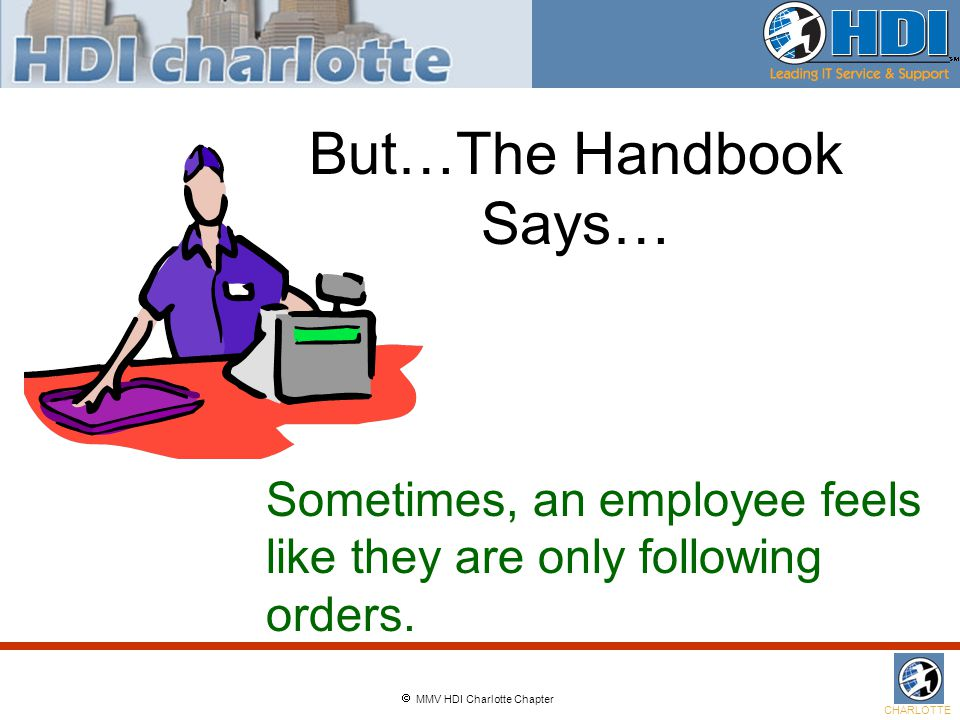  MMV HDI Charlotte Chapter CHARLOTTE But…The Handbook Says… Sometimes, an employee feels like they are only following orders.