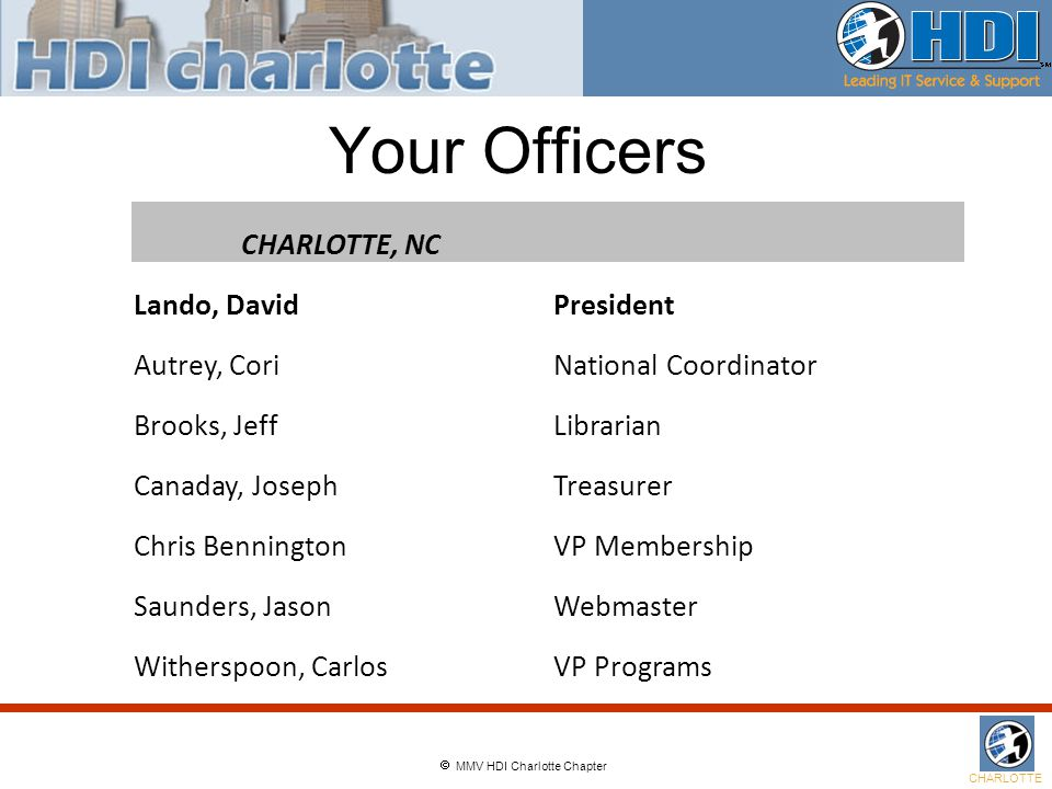  MMV HDI Charlotte Chapter CHARLOTTE Your Officers CHARLOTTE, NC Lando, DavidPresident Autrey, CoriNational Coordinator Brooks, JeffLibrarian Canaday, JosephTreasurer Chris BenningtonVP Membership Saunders, JasonWebmaster Witherspoon, CarlosVP Programs