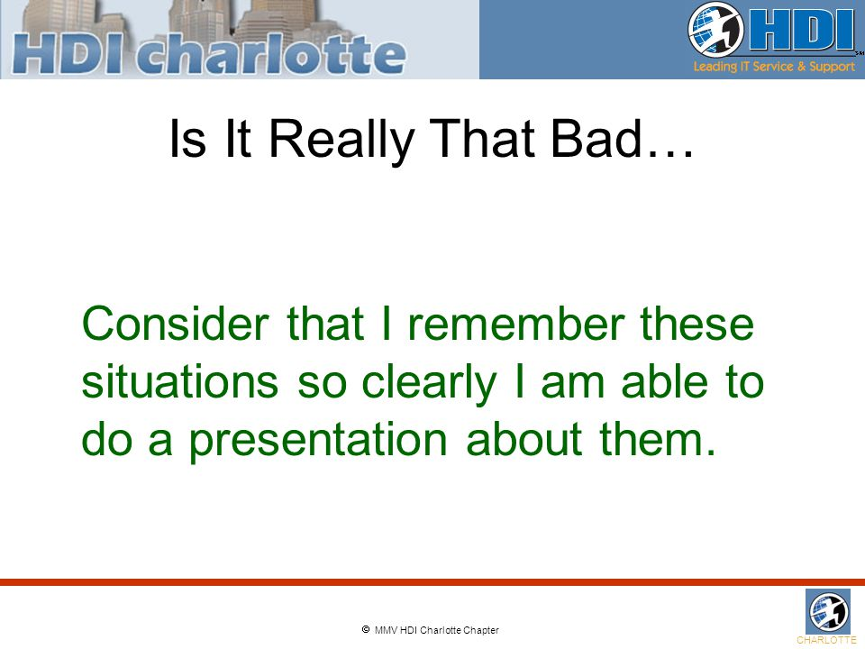  MMV HDI Charlotte Chapter CHARLOTTE Is It Really That Bad… Consider that I remember these situations so clearly I am able to do a presentation about them.