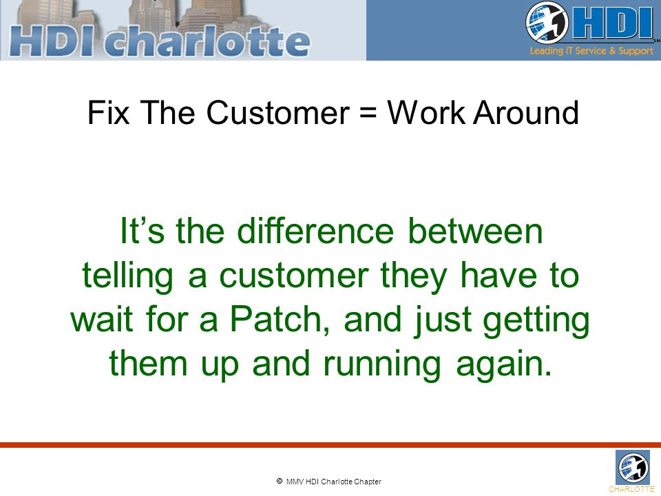  MMV HDI Charlotte Chapter CHARLOTTE Fix The Customer = Work Around It's the difference between telling a customer they have to wait for a Patch, and just getting them up and running again.