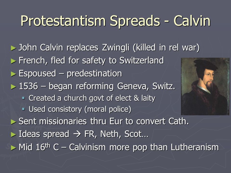 Protestantism Spreads - Calvin ► John Calvin replaces Zwingli (killed in rel war) ► French, fled for safety to Switzerland ► Espoused – predestination
