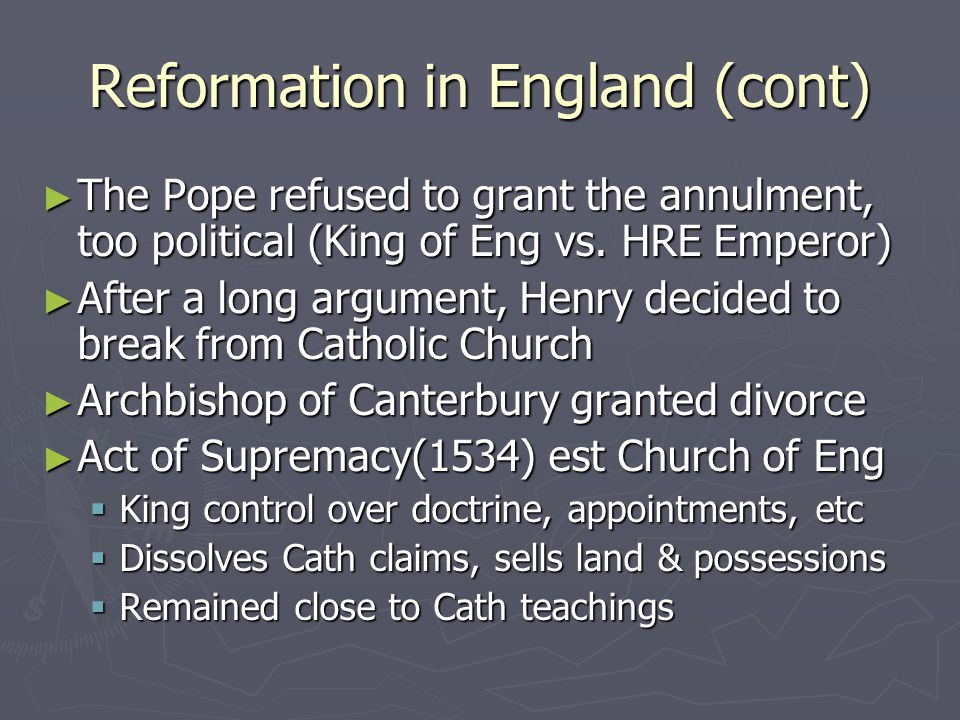 Reformation in England (cont) ► The Pope refused to grant the annulment, too political (King of Eng vs. HRE Emperor) ► After a long argument, Henry de