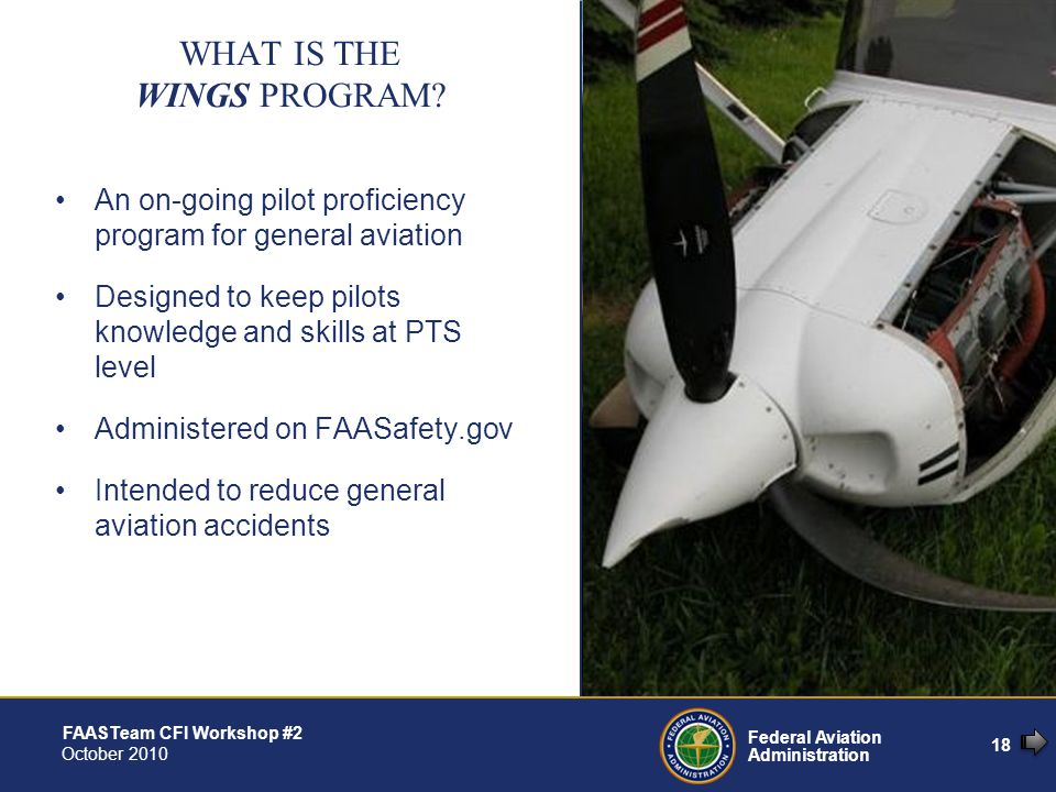 18 Federal Aviation Administration FAASTeam CFI Workshop #2 October 2010 An on-going pilot proficiency program for general aviation Designed to keep pilots knowledge and skills at PTS level Administered on FAASafety.gov Intended to reduce general aviation accidents WHAT IS THE WINGS PROGRAM