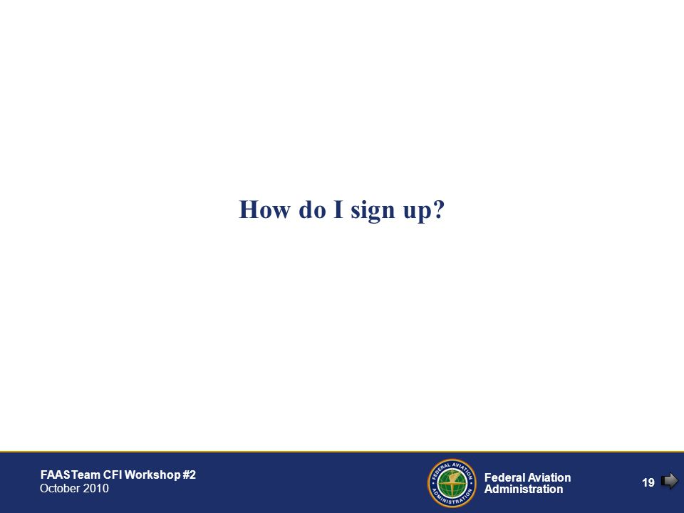 19 Federal Aviation Administration FAASTeam CFI Workshop #2 October 2010 How do I sign up