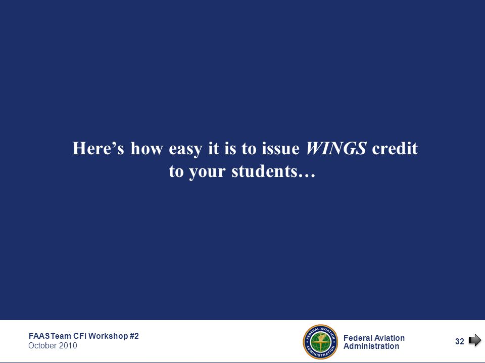 32 Federal Aviation Administration FAASTeam CFI Workshop #2 October 2010 32 Here's how easy it is to issue WINGS credit to your students…