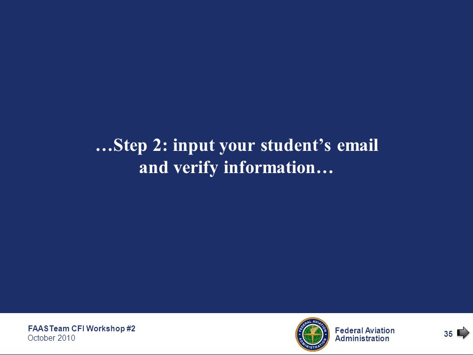 35 Federal Aviation Administration FAASTeam CFI Workshop #2 October 2010 35 …Step 2: input your student's email and verify information…