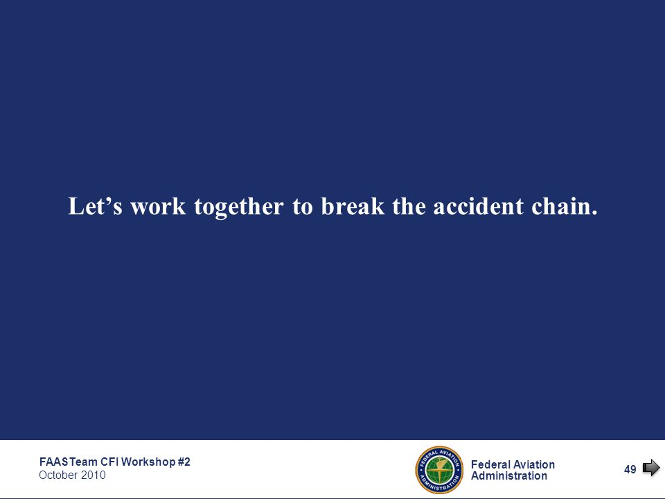 49 Federal Aviation Administration FAASTeam CFI Workshop #2 October 2010 Let's work together to break the accident chain.