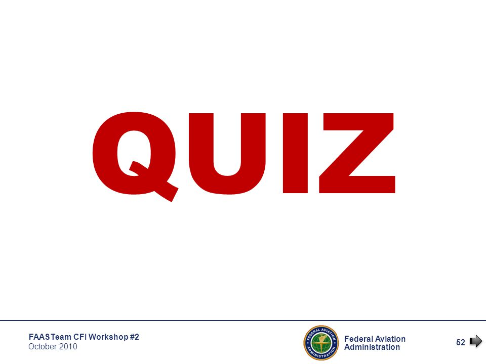 52 Federal Aviation Administration FAASTeam CFI Workshop #2 October 2010 QUIZ
