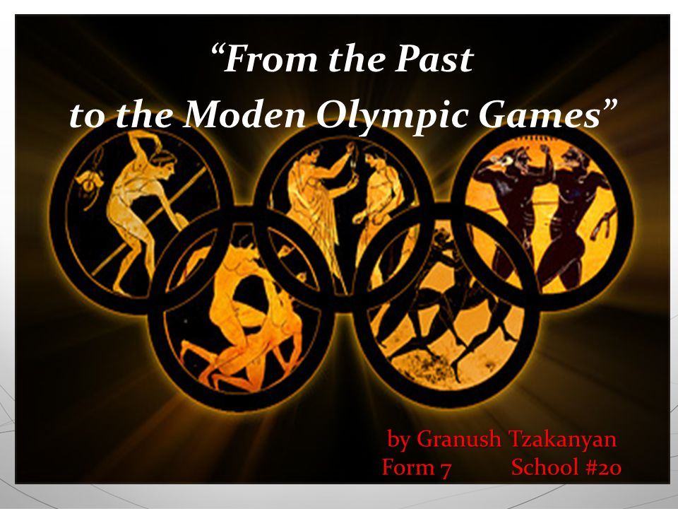 by Granush Tzakanyan Form 7 School #20 From the Past to the Moden Olympic Games