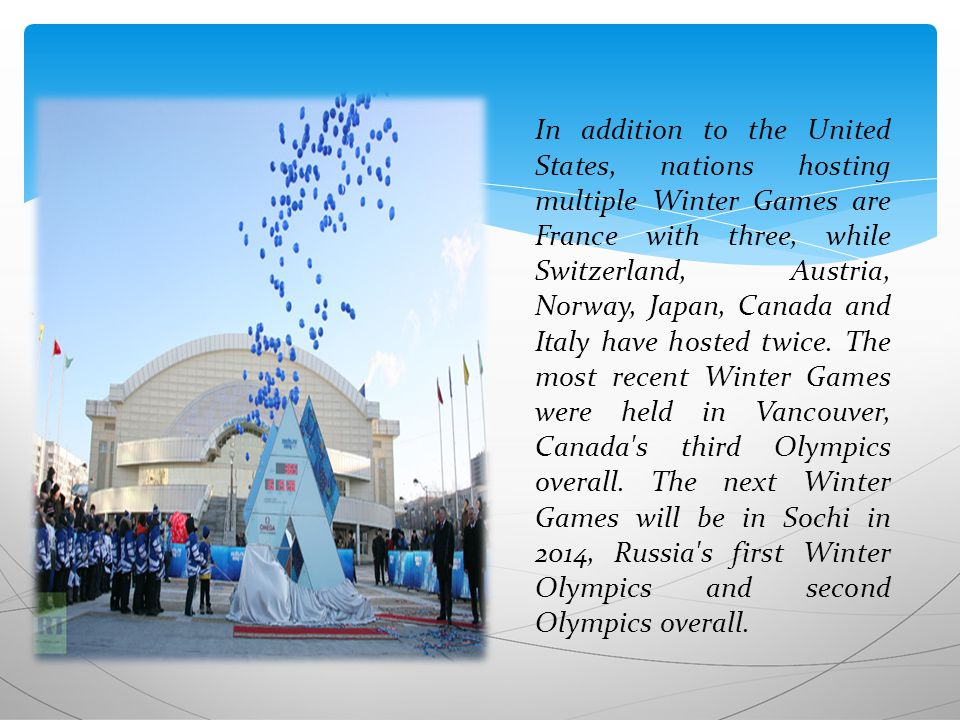 In addition to the United States, nations hosting multiple Winter Games are France with three, while Switzerland, Austria, Norway, Japan, Canada and Italy have hosted twice.
