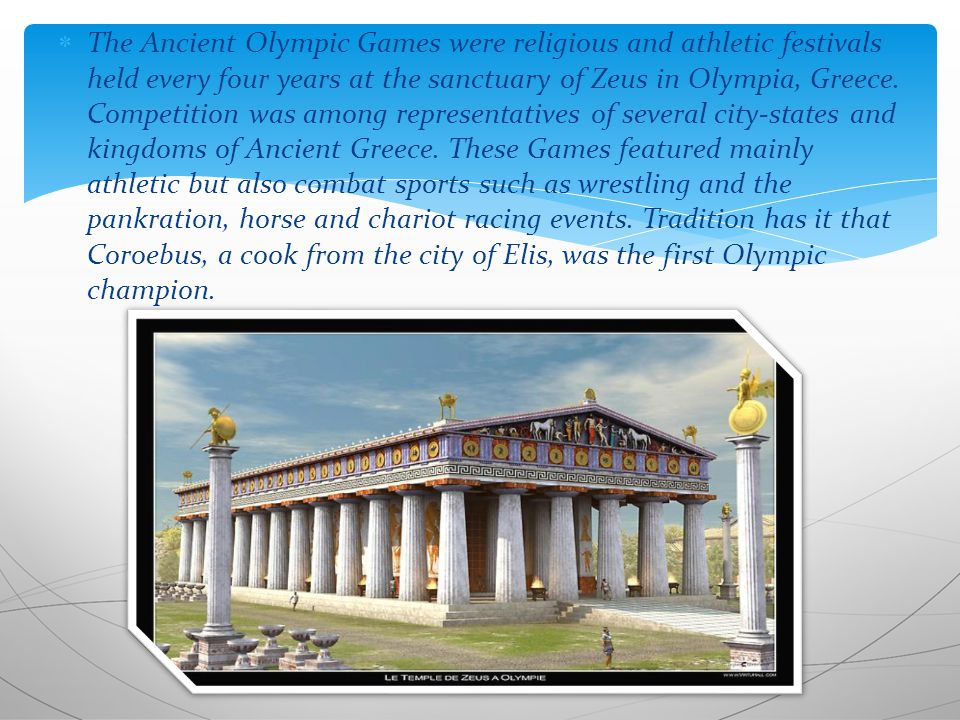  The Ancient Olympic Games were religious and athletic festivals held every four years at the sanctuary of Zeus in Olympia, Greece.