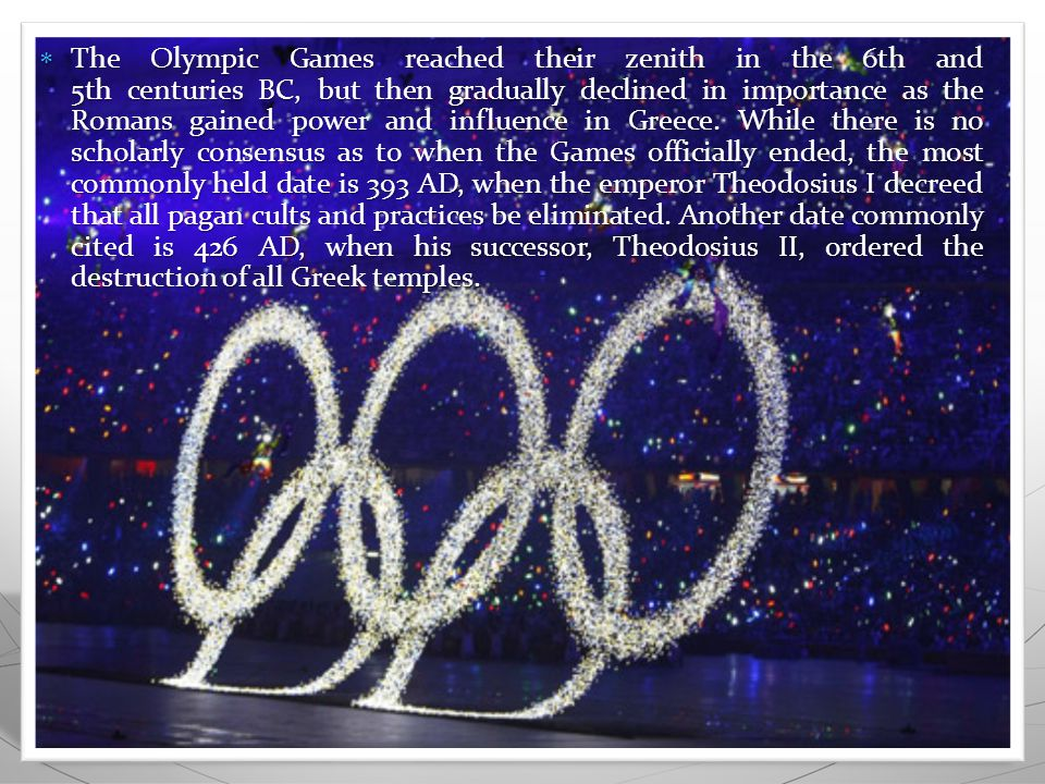  The Olympic Games reached their zenith in the 6th and 5th centuries BC, but then gradually declined in importance as the Romans gained power and influence in Greece.
