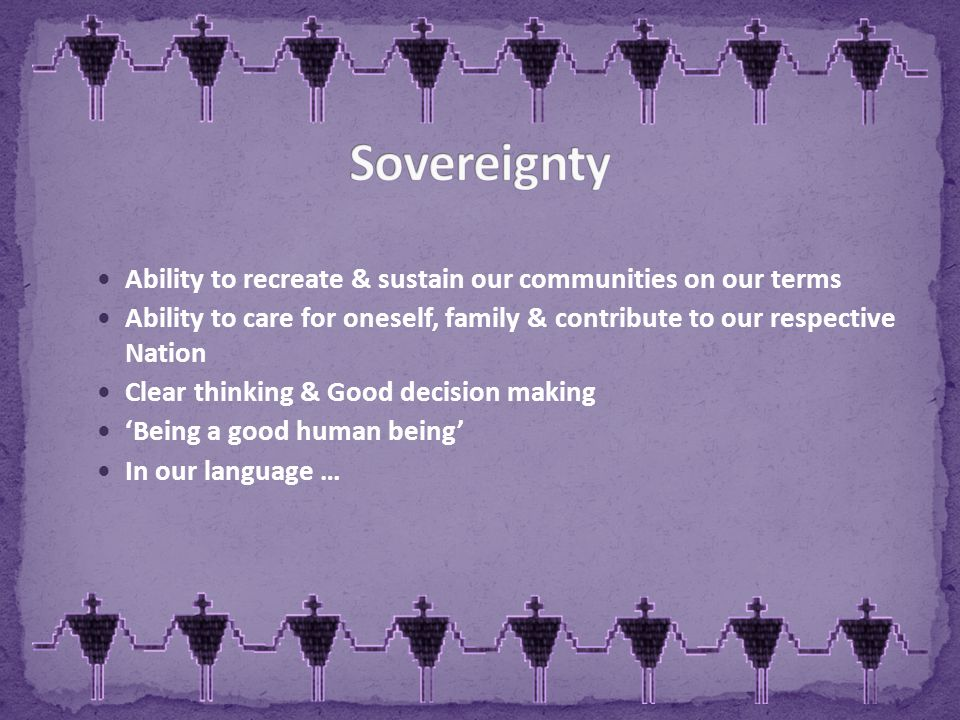 Ability to recreate & sustain our communities on our terms Ability to care for oneself, family & contribute to our respective Nation Clear thinking & Good decision making 'Being a good human being' In our language …