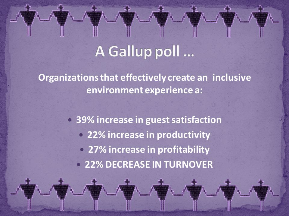 Organizations that effectively create an inclusive environment experience a: 39% increase in guest satisfaction 22% increase in productivity 27% increase in profitability 22% DECREASE IN TURNOVER