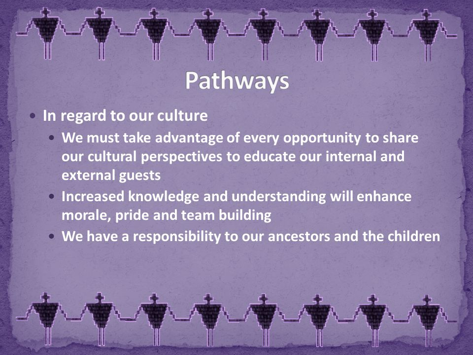 In regard to our culture We must take advantage of every opportunity to share our cultural perspectives to educate our internal and external guests Increased knowledge and understanding will enhance morale, pride and team building We have a responsibility to our ancestors and the children