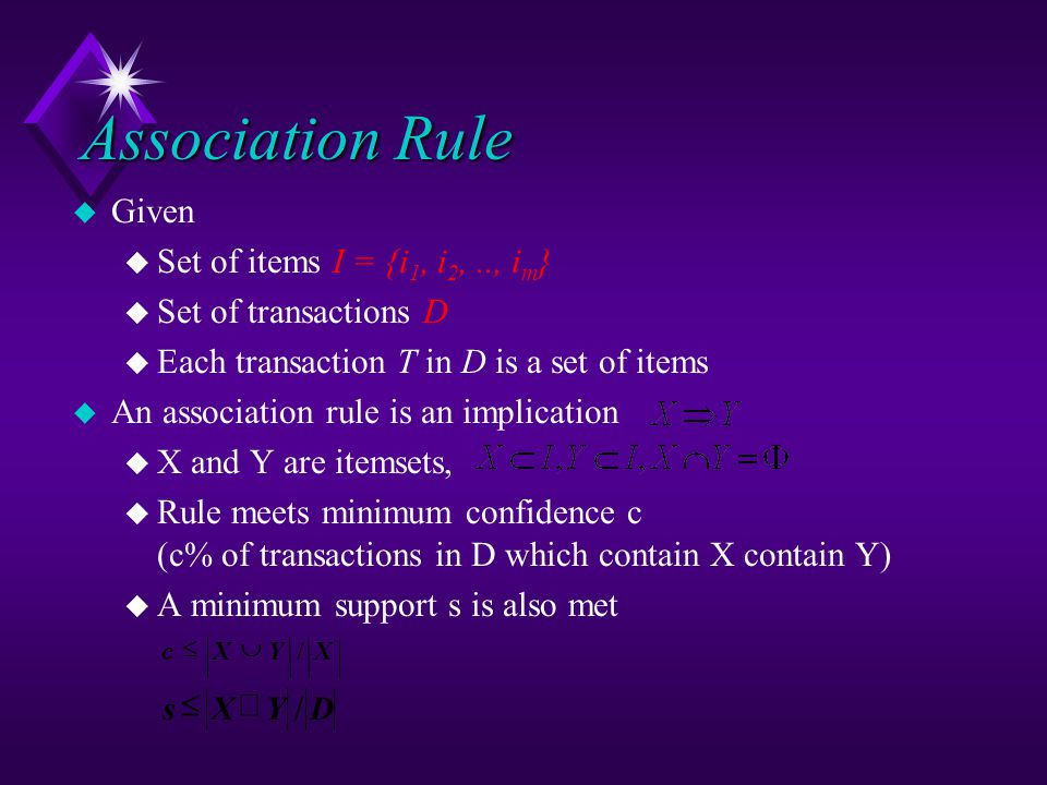Association Rule u Given u Set of items I = {i 1, i 2,.., i m } u Set of transactions D u Each transaction T in D is a set of items u An association rule is an implication u X and Y are itemsets, u Rule meets minimum confidence c (c% of transactions in D which contain X contain Y) u A minimum support s is also met XYXc/  DYXs/ 