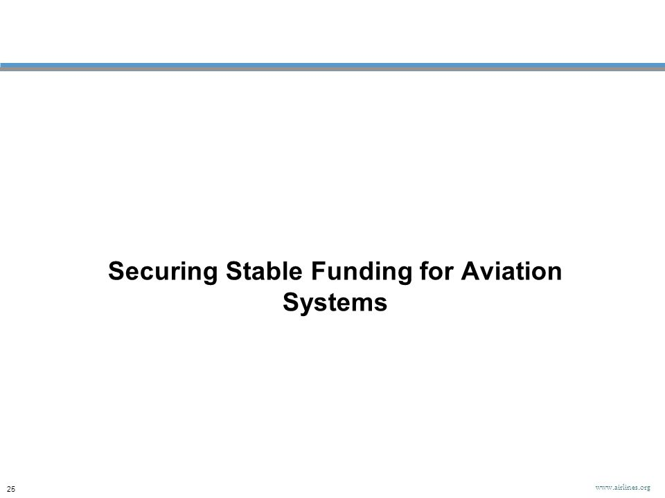 Securing Stable Funding for Aviation Systems 25 www.airlines.org