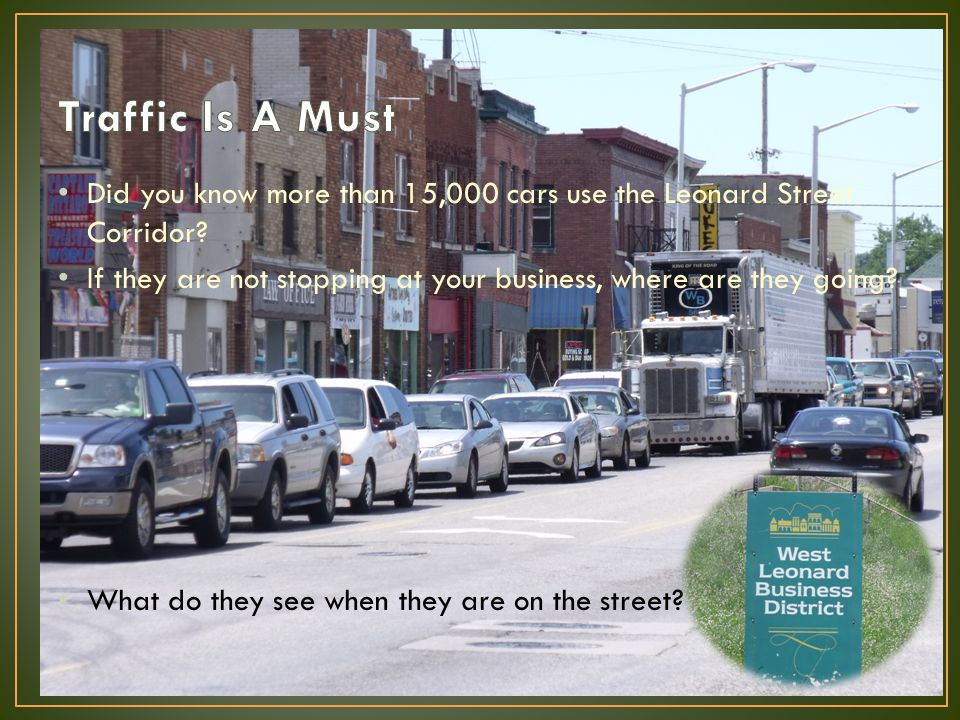 Did you know more than 15,000 cars use the Leonard Street Corridor? If they are not stopping at your business, where are they going? What do they see