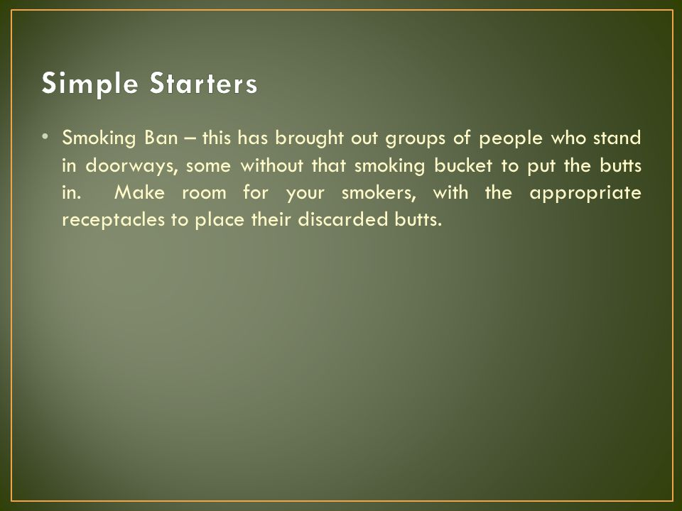 Smoking Ban – this has brought out groups of people who stand in doorways, some without that smoking bucket to put the butts in. Make room for your sm
