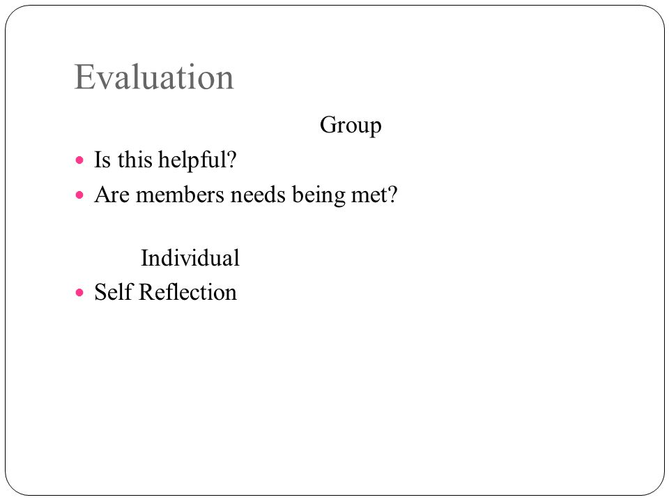 Evaluation Group Is this helpful? Are members needs being met? Individual Self Reflection