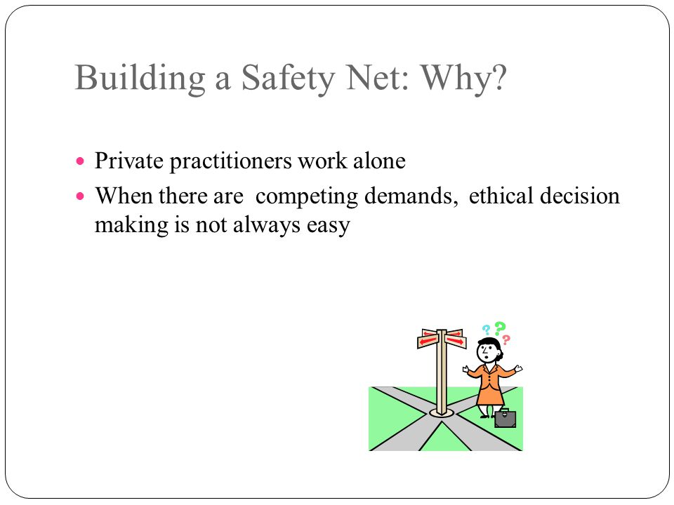Building a Safety Net: Why? Private practitioners work alone When there are competing demands, ethical decision making is not always easy