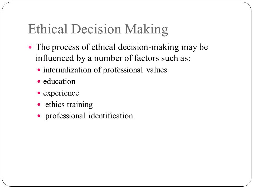 Ethical Decision Making The process of ethical decision-making may be influenced by a number of factors such as: internalization of professional value