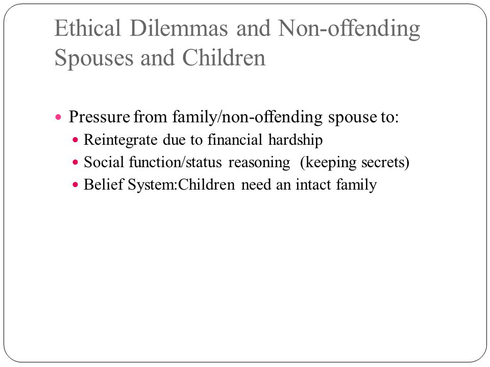 Ethical Dilemmas and Non-offending Spouses and Children Pressure from family/non-offending spouse to: Reintegrate due to financial hardship Social fun