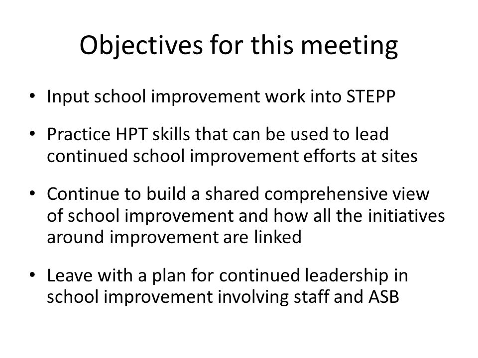 Objectives for this meeting Input school improvement work into STEPP Practice HPT skills that can be used to lead continued school improvement efforts at sites Continue to build a shared comprehensive view of school improvement and how all the initiatives around improvement are linked Leave with a plan for continued leadership in school improvement involving staff and ASB